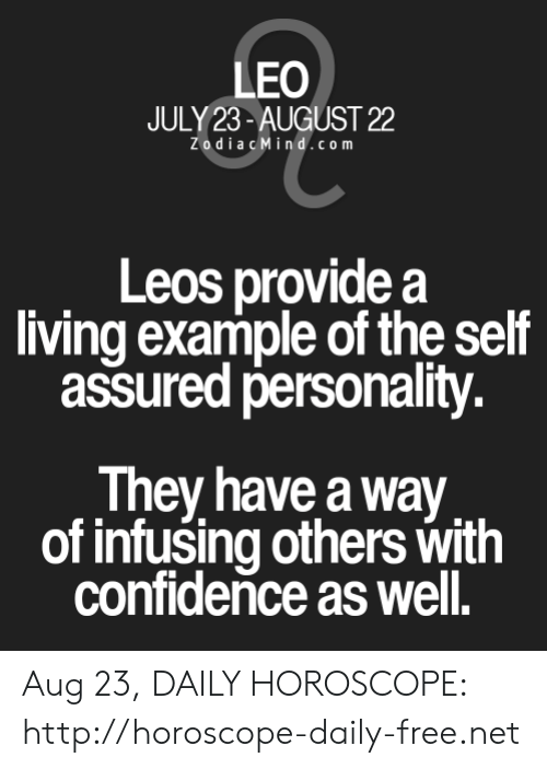 Confidence, Free, and Horoscope: LEO  JULY 23-AUGUST 22  ZodiacMind.com  Leos provide a  living example of the self  assured personality.  They have a way  of infusing others with  confidence as well. Aug 23, DAILY HOROSCOPE: http://horoscope-daily-free.net