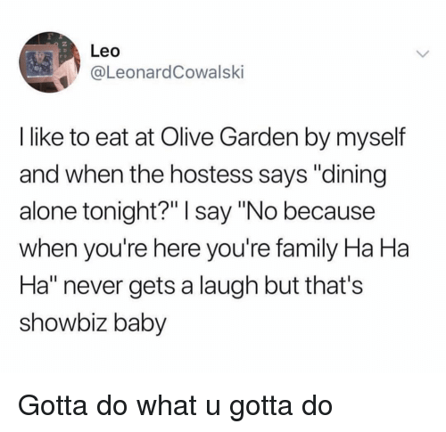"Being Alone, Family, and Funny: Leo  @LeonardCowalski  I like to eat at Olive Garden by myself  and when the hostess says ""dining  alone tonight?"" I say ""No because  when you're here you're family Ha Ha  Ha"" never gets a laugh but that's  showbiz baby Gotta do what u gotta do"