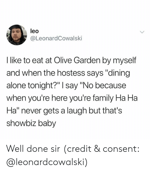 "Being Alone, Family, and Olive Garden: leo  @LeonardCowalski  I like to eat at Olive Garden by myself  and when the hostess says ""dining  alone tonight?"" I say ""No because  when you're here you're family Ha Ha  Ha"" never gets a laugh but that's  showbiz baby Well done sir (credit & consent: @leonardcowalski)"