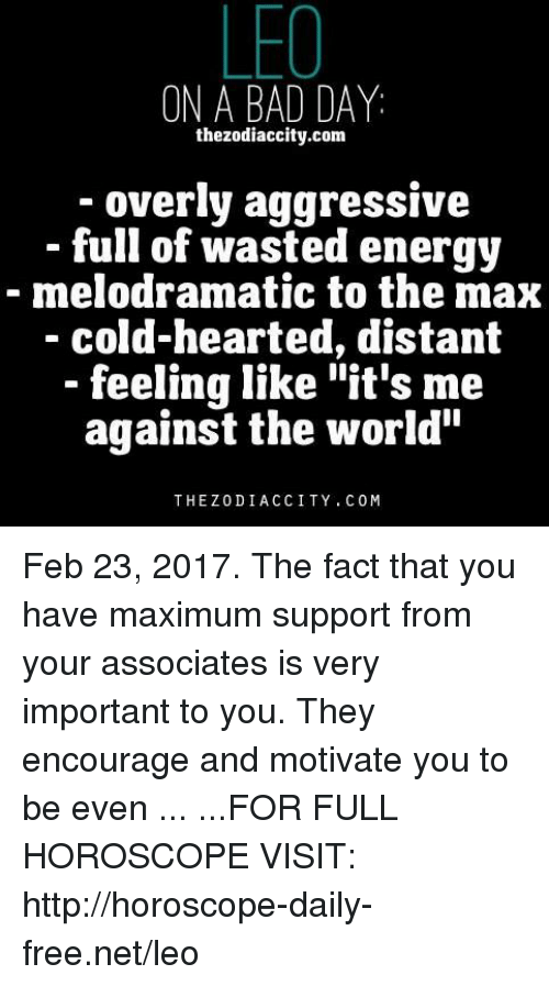 """Bad, Bad Day, and Energy: LEO  ON A BAD DAY  the zodiaccity.com  overly aggressive  full of wasted energy  melodramatic to the max  cold-hearted, distant  feeling like """"it's me  against the world""""  THE Z0DI ACCI TY. C 0 M Feb 23, 2017. The fact that you have maximum support from your associates is very important to you. They encourage and motivate you to be even ... ...FOR FULL HOROSCOPE VISIT: http://horoscope-daily-free.net/leo"""