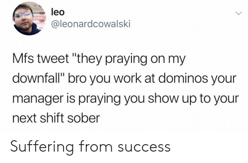 "your next: leo  y lube  @leonardcowalski  Mfs tweet ""they praying on my  downfall"" bro you work at dominos your  manager is praying you show up to your  next shift sober Suffering from success"