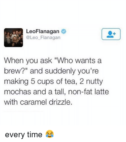 "Memes, Time, and Fat: LeoFlanagan  @Leo Flanagan  When you ask ""Who wants a  brew?"" and suddenly you're  making 5 cups of tea, 2 nutty  mochas and a tall, non-fat latte  with caramel drizzle. every time 😂"