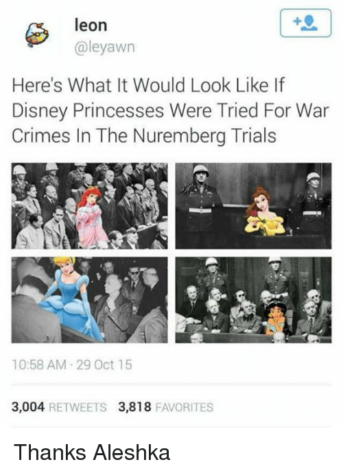 Crime, Disney, and Princess: leon  aleyawn  Here's What It Would Look Like If  Disney Princesses Were Tried For War  Crimes In The Nuremberg Trials  10:58 AM 29 Oct 15  3,004  RETWEETS 3,818  FAVORITES Thanks Aleshka