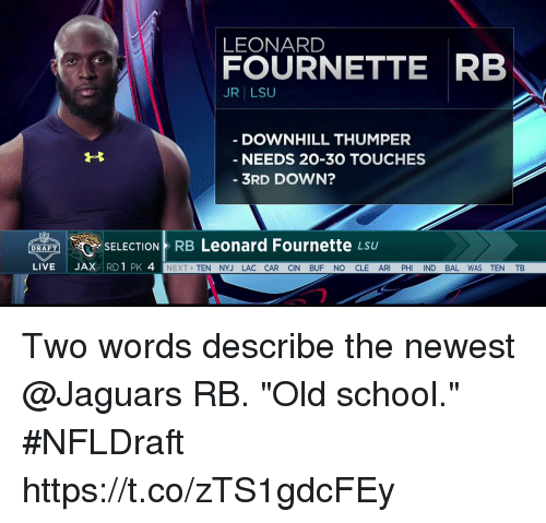 "Memes, School, and Live: LEONARD  FOURNETTE RB  JR LSU  DOWNHILL THUMPER  NEEDS 20-30 TOUCHES  3RD DOWN?  Leonard Fournette  SELECTION RB  LSU  DRAFT  LIVE  JAX  RD 1 PK 4  NEXT  TEN NYJ LAC CAR CIN BUF NO CLE AR  PH  ND BAL WAS TEN TB Two words describe the newest @Jaguars RB.   ""Old school."" #NFLDraft https://t.co/zTS1gdcFEy"