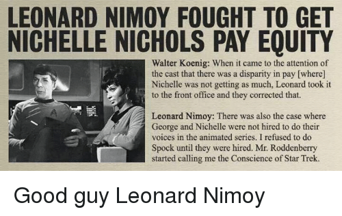 disparity: LEONARD NIMOY FOUGHT TO GET  NICHELLE NICHOLS PAY EQUITY  Walter Koenig: When it came to the attention of  the cast that there was a disparity in pay [where]  Nichelle was not getting as much, Leonard took it  to the front office and they corrected that.  Leonard Nimoy: There was also the case where  George and Nichelle were not hired to do their  voices in the animated series. I refused to do  Spock until they were hired. Mr. Roddenberry  started calling me the Conscience of Star Trek. Good guy Leonard Nimoy
