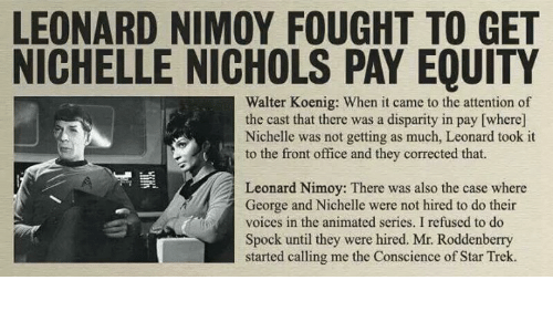 Memes, Spock, and Leonard Nimoy: LEONARD NIMOY FOUGHT TO GET  NICHELLE NICHOLS PAY EQUITY  Walter Koenig: When it came to the attention of  the cast that there was a disparity in pay [where]  Nichelle was not getting as much, Leonard took it  to the front office and they corrected that.  Leonard Nimoy: There was also the case where  George and Nichelle were not hired to do their  voices in the animated series. I refused to do  Spock until they were hired. Mr. Roddenberry  started calling me the Conscience of Star Trek.