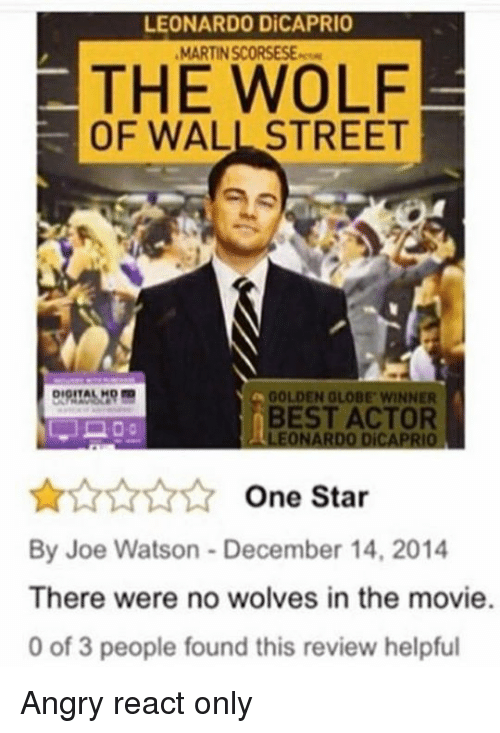 Golden Globes, Leonardo DiCaprio, and The Wolf of Wall Street: LEONARDO DiCAPRIO  MARTINSCORSESE.rem  THE WOLF  OF WALL STREET  DIOITAL  GOLDEN GLOBE WINNER  BEST ACTOR  LEONARDO DiCAPRIO  One Star  By Joe Watson December 14, 2014  There were no wolves in the movie.  0 of 3 people found this review helpful Angry react only