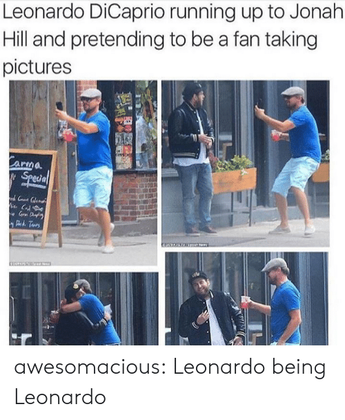 Leonardo DiCaprio: Leonardo DiCaprio running up to Jonah  Hill and pretending to be a fan taking  pictures  Carma  Special  C  e Gr D  Deh Taurs awesomacious:  Leonardo being Leonardo
