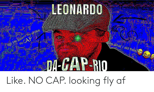 fly: LEONARDO  ngl He lookin tly af like  no CAP  See what I did there?O0  DA-GAP-RIO Like. NO CAP. looking fly af