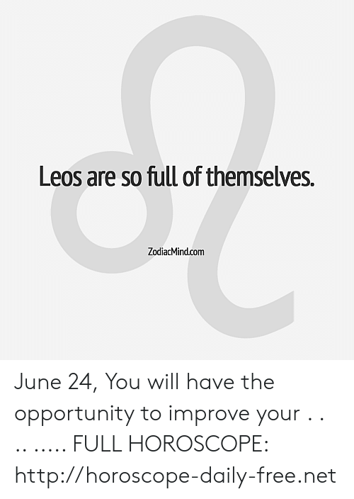 Free, Horoscope, and Http: Leos are so full of themselves.  ZodiacMind.com June 24, You will have the opportunity to improve your  . . .. ..... FULL HOROSCOPE: http://horoscope-daily-free.net