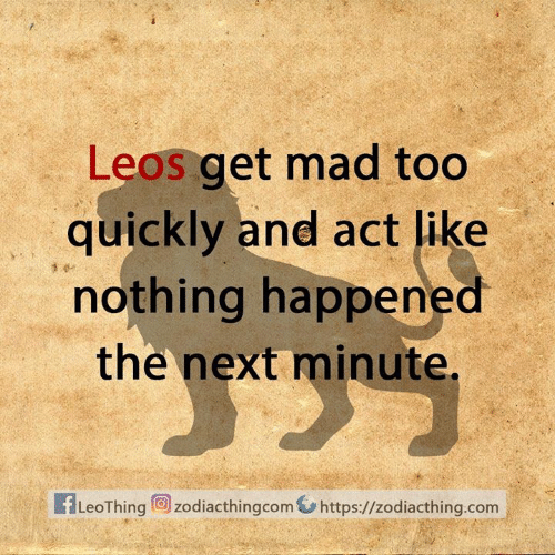 Astrology Memes: Leos get mad too  quickly and act like  nothing happened  the next minute.  fLeoThingzodiacthingcom  https://zodiacthing.com