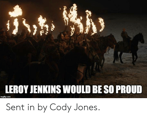 Game of Thrones, Proud, and Leroy Jenkins: LEROY JENKINS WOULD BE SO PROUD Sent in by Cody Jones.