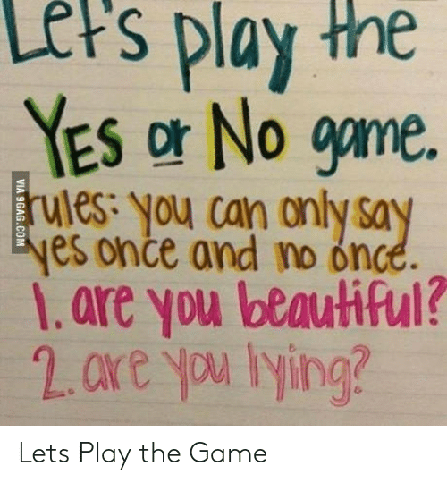 Ored: Lers  play  the  YES or No gme  ules: you can only sa  es once and no once  1.are you beautiful?  2.ore yu lying? Lets Play the Game