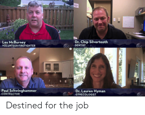 Gynecologist, Firefighter, and Chip: Les McBurney  VOLUNTEER FIREFIGHTER  Dr. Chip Silvertooth  DENTIST  Paul Schwinghammer  CONTRACTOR  Dr. Lauren Hyman  GYNECOLOGIST Destined for the job