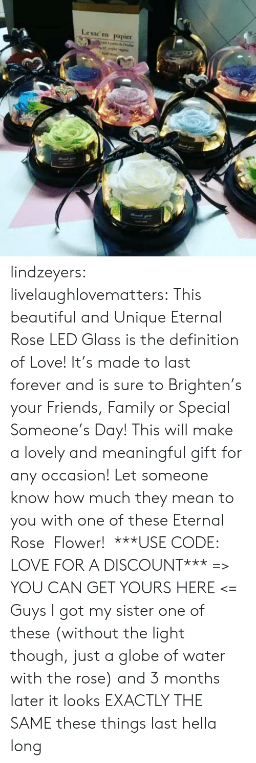 And Is: Lesac en  papier  halke  Fvat for lindzeyers:  livelaughlovematters: This beautiful and Unique Eternal Rose LED Glass is the definition of Love! It's made to last forever and is sure to Brighten's your Friends, Family or Special Someone's Day! This will make a lovely and meaningful gift for any occasion! Let someone know how much they mean to you with one of these Eternal Rose  Flower!  ***USE CODE: LOVE FOR A DISCOUNT*** => YOU CAN GET YOURS HERE <=   Guys I got my sister one of these (without the light though, just a globe of water with the rose) and 3 months later it looks EXACTLY THE SAME these things last hella long
