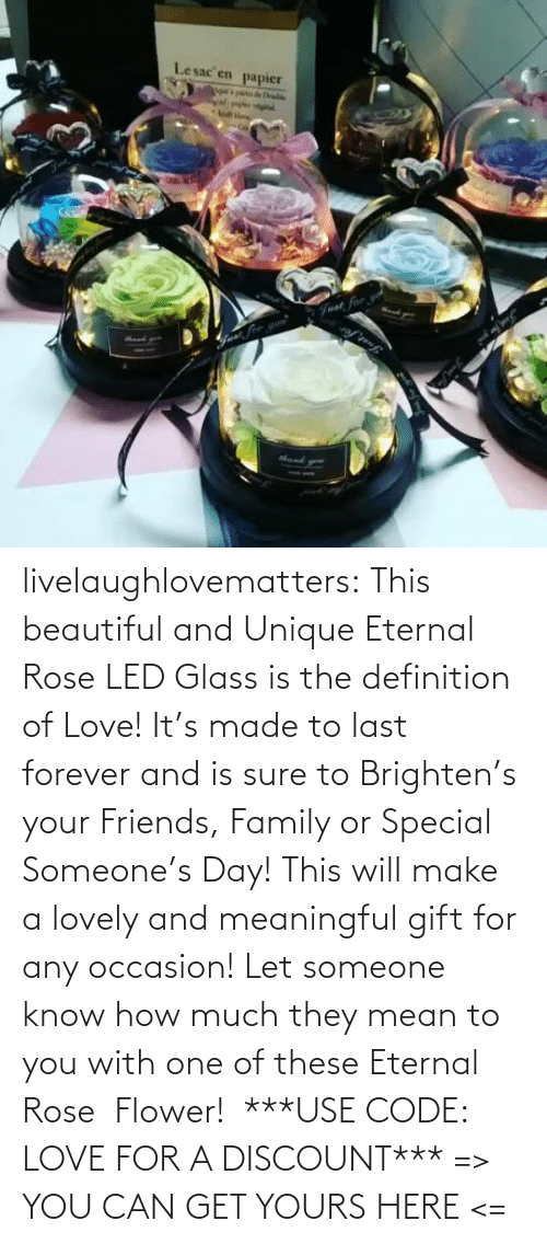 And Is: Lesac en  papier  halke  Fvat for livelaughlovematters:  This beautiful and Unique Eternal Rose LED Glass is the definition of Love! It's made to last forever and is sure to Brighten's your Friends, Family or Special Someone's Day! This will make a lovely and meaningful gift for any occasion! Let someone know how much they mean to you with one of these Eternal Rose  Flower!  ***USE CODE: LOVE FOR A DISCOUNT*** => YOU CAN GET YOURS HERE <=