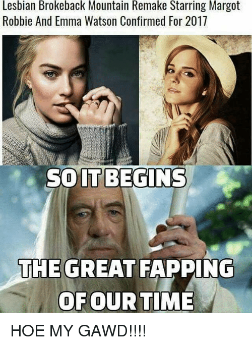 fapping: Lesbian Brokeback Mountain Remake Starring Margot  Robbie And Emma Watson Confirmed For 2017  SOITBEGINS  IT  THE GREAT FAPPING  OFOUR TIME HOE MY GAWD!!!!