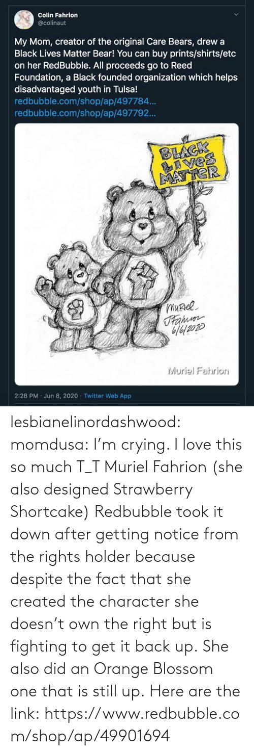 because: lesbianelinordashwood:   momdusa:  I'm crying. I love this so much T_T  Muriel Fahrion (she also designed Strawberry Shortcake)  Redbubble took it down after getting notice from the rights holder because despite the fact that she created the character she doesn't own the right but is fighting to get it back up. She also did an Orange Blossom one that is still up. Here are the link: https://www.redbubble.com/shop/ap/49901694