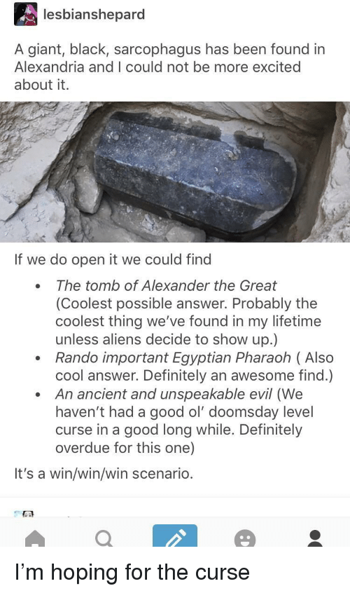 pharaoh: lesbianshepard  A giant, black, sarcophagus has been found in  Alexandria and I could not be more excited  about it.  If we do open it we could find  The tomb of Alexander the Great  (Coolest possible answer. Probably the  coolest thing we've found in my lifetime  unless aliens decide to show up.)  Rando important Egyptian Pharaoh ( Also  cool answer. Definitely an awesome find.)  An ancient and unspeakable evil (We  haven't had a good ol' doomsday level  curse in a good long while. Definitely  overdue for this one)  It's a win/win/win scenario. I'm hoping for the curse
