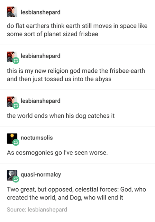 New Religion: lesbianshepard  do flat earthers think earth still moves in space like  some sort of planet sized frisbee  lesbianshepard  this is my new religion god made the frisbee earth  and then just tossed us into the abyss  lesbianshepard  the world ends when his dog catches it  noctumsolis  As cosmogonies go I've seen worse  quasi-normalcy  Two great, but opposed, celestial forces: God, who  created the world, and Dog, who will end it  Source: lesbianshepard