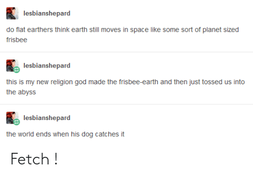 New Religion: lesbianshepard  do flat earthers think earth still moves in space like some sort of planet sized  lesbianshepard  this is my new religion god made the frisbee-earth and then just tossed us into  the abyss  lesbianshepard  the world ends when his dog catches it Fetch !
