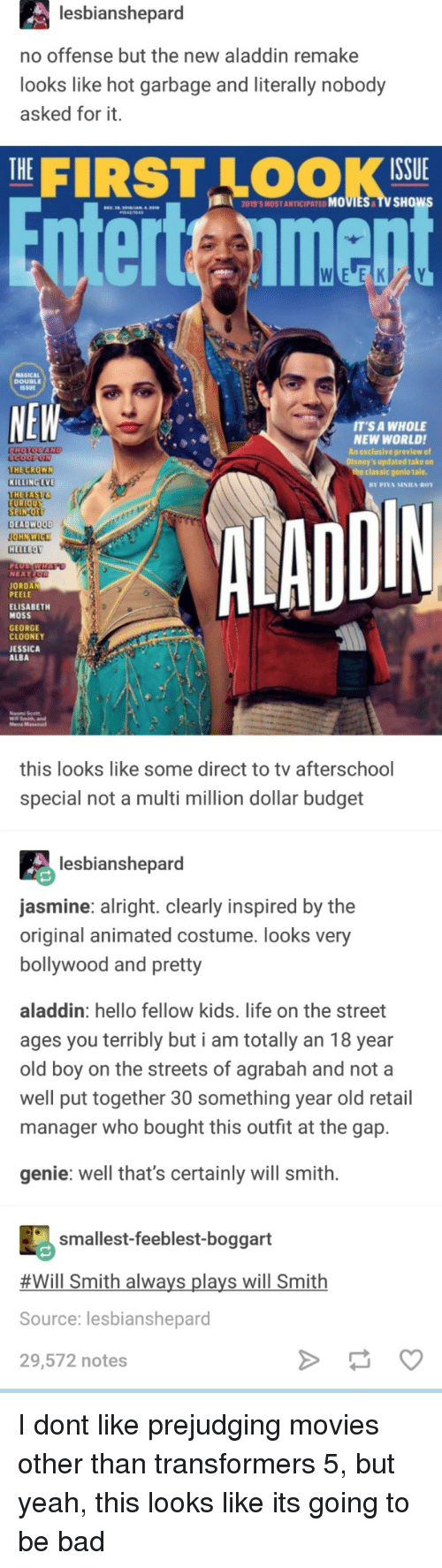 alba: lesbianshepard  no offense but the new aladdin remake  looks like hot garbage and literally nobody  asked for it.  THE|  FIRST LOOK  ISSUE  2019'S MOST ANTICIPATED MOVIES TV SHOw  nterteimen  MAGICAL  DOUBLEE  SSUE  NEW  T'S A WHOLE  NEW WORLDI  An exclusive preview of  s updated take on  THE CROWN  KILLING EVE  THETAST  the classic genle tale.  DIN  EU  SPIN-O  DEADWOOD  HELLBOY  NEXT  JORDAN  PEELE  ELISABETH  MOSS  GEORGE  CLOONEY  JESSICA  ALBA  Mena Massoud  this looks like some direct to tv afterschool  special not a multi million dollar budget  lesbianshepard  asmine: alright. clearly inspired by the  original animated costume. looks very  bollywood and pretty  aladdin: hello fellow kids. life on the street  ages you terribly but i am totally an 18 year  old boy on the streets of agrabah and not a  well put together 30 something year old retail  manager who bought this outfit at the gap.  genie: well that's certainly will smith.  smallest-feeblest-boggart  #Will Smith always plays will Smith  Source: lesbianshepard  29,572 notes I dont like prejudging movies other than transformers 5, but yeah, this looks like its going to be bad