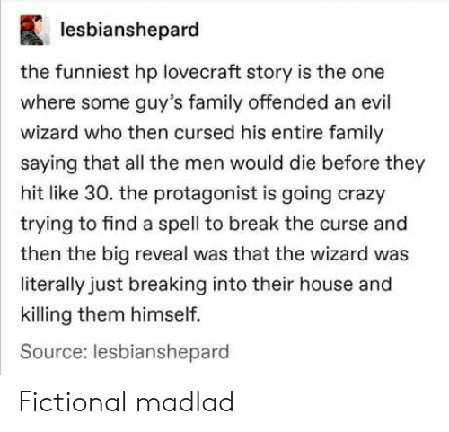 wizard: lesbianshepard  the funniest hp lovecraft story is the one  where some guy's family offended an evil  wizard who then cursed his entire family  saying that all the men would die before they  hit like 30. the protagonist is going crazy  trying to find a spell to break the curse and  then the big reveal was that the wizard was  literally just breaking into their house and  killing them himself.  Source: lesbianshepard Fictional madlad