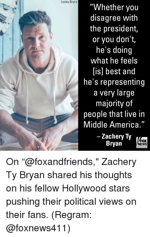 "America, Memes, and News: Lesley Bryce  ""Whether you  disagree with  the president,  or you don t,  he's doing  what he feels  [is] best and  he's representing  a very large  majority of  people that live in  Middle America.""  Zachery Ty  Bryan  FOX  NEWS  chan nel On ""@foxandfriends,"" Zachery Ty Bryan shared his thoughts on his fellow Hollywood stars pushing their political views on their fans. (Regram: @foxnews411)"