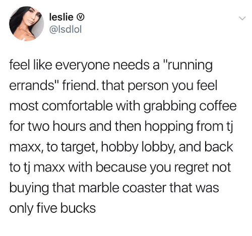 """hobby lobby: leslie D  @lsdlol  feel like everyone needs a """"running  errands"""" friend. that person you feel  most comfortable with grabbing coffee  for two hours and then hopping from tj  maxx, to target, hobby lobby, and back  to tj maxx with because you regret not  buying that marble coaster that was  only five bucks"""