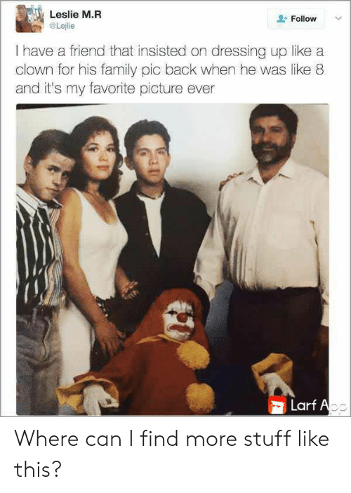 Family, Stuff, and Back: Leslie M.R  Follow  Lejlie  I have a friend that insisted on dressing up like a  clown for his family pic back when he was like 8  and it's my favorite picture ever  Larf Ao Where can I find more stuff like this?