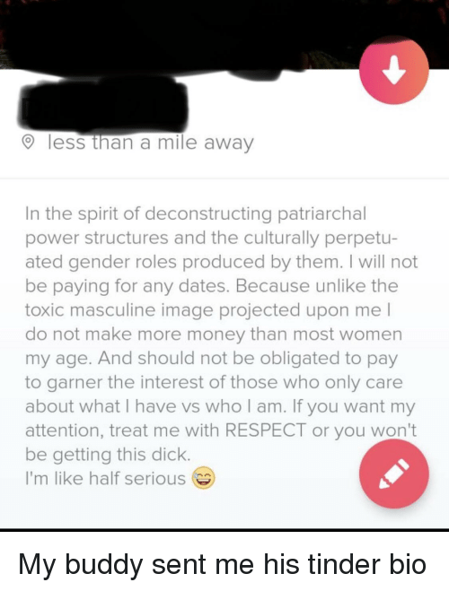 Masculine: less than a mile away  In the spirit of deconstructing patriarchal  power structures and the culturally perpetu-  ated gender roles produced by them. I will not  be paying for any dates. Because unlike the  toxic masculine image projected upon me l  do not make more money than most women  my age. And should not be obligated to pay  to garner the interest of those who only care  about what I have vs who am. If you want my  attention, treat me with RESPECT or you won't  be getting this dick  I'm like half serious My buddy sent me his tinder bio