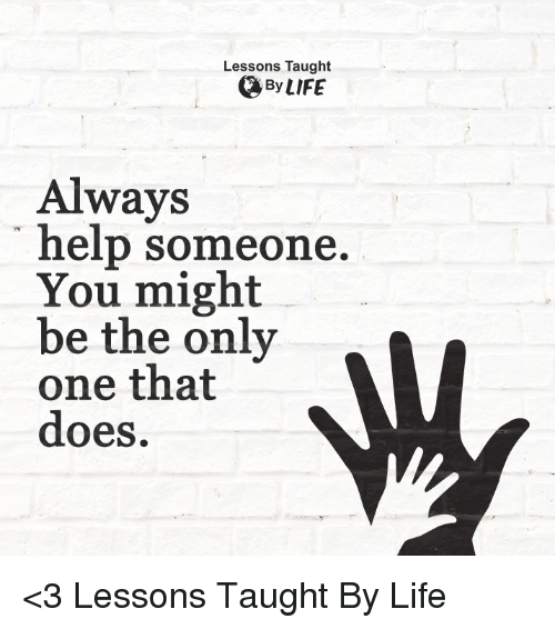 Taughting: Lessons Taught  By LIFE  Always  help someone  You might  be the only  MV  one that  does. <3 Lessons Taught By Life