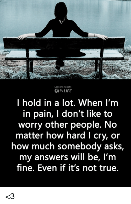 Life, Memes, and True: Lessons Taught  By LIFE  I hold in a lot. When I'm  in pain, I don't like to  worry other people. No  matter how hard I cry, or  how much somebody asks,  my answers will be, l'm  fine. Even if it's not true. <3