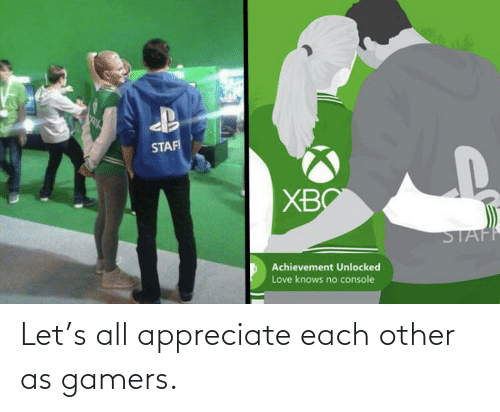 Appreciate: Let's all appreciate each other as gamers.