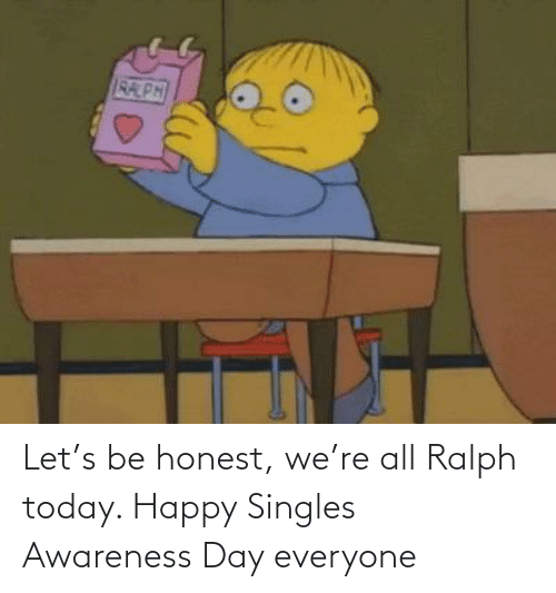 Awareness: Let's be honest, we're all Ralph today. Happy Singles Awareness Day everyone