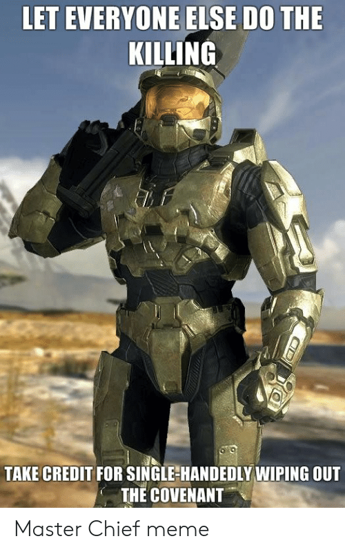 Meme, Single, and The Killing: LET EVERYONE ELSE DO THE  KILLING  TAKE CREDIT FOR SINGLE-HANDEDLY WIPING OUT  THE COVENANT Master Chief meme