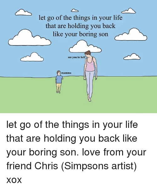 Chris Simpsons: let go of the things in your life  that are holding you back  like your boring son  see you in hell  mamma let go of the things in your life that are holding you back like your boring son. love from your friend Chris (Simpsons artist) xox