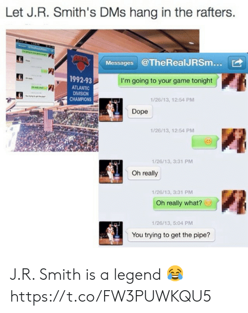 J R Smith: Let J.R. Smith's DMs hang in the rafters.  Messages @TheRealJRSm...  1992-93  ATLANTIC  DIVISION  CHAMPIONS  I'm going to your game tonight  1/26/13, 12:54 PM  Dope  1/26/13, 12:54 PM  1/26/13, 3:31 PM  Oh really  1/26/13, 3:31 PM  Oh really what?  1/26/13, 5:04 PM  You trying to get the pipe? J.R. Smith is a legend 😂 https://t.co/FW3PUWKQU5