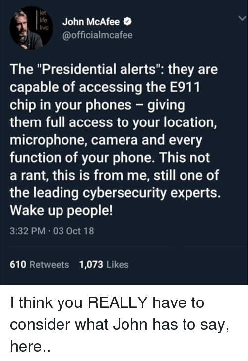 """mcafee: let  life John McAfee  live  @officialmcafee  The """"Presidential alerts"""": they are  capable of accessing the E911  chip in your phones - giving  them full access to your location,  microphone, camera and every  function of your phone. This not  a rant, this is from me, still one of  the leading cybersecurity experts.  Wake up people!  3:32 PM 03 Oct 18  610 Retweets 1,073 Likes I think you REALLY have to consider what John has to say, here.."""
