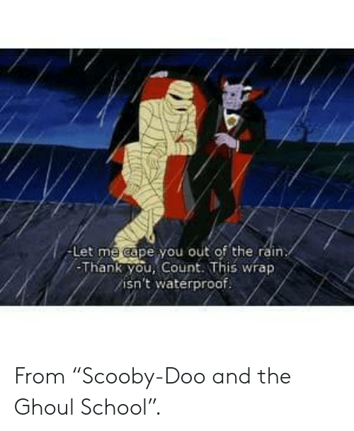 """School, Scooby Doo, and Thank You: -Let me cape you out of the rain  -Thank you, Count. This wrap  isn't waterproof. From """"Scooby-Doo and the Ghoul School""""."""
