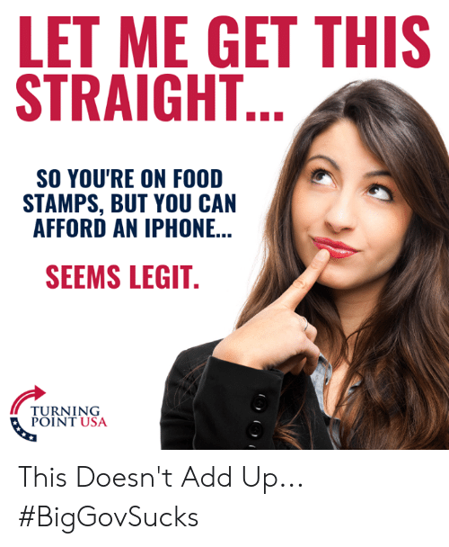 Food, Iphone, and Memes: LET ME GET THIS  STRAIGHT  SO YOU'RE ON FOOD  STAMPS, BUT YOU CAN  AFFORD AN IPHONE...  SEEMS LEGIT  TURNING  POINT USA This Doesn't Add Up... #BigGovSucks