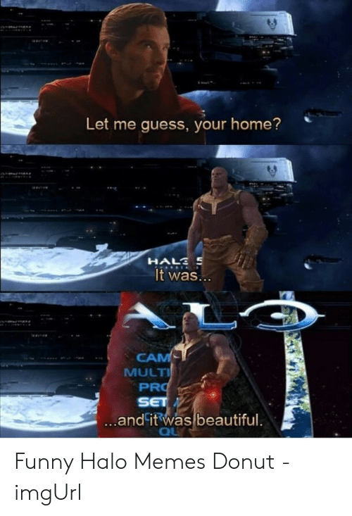 Beautiful, Funny, and Halo: Let me guess, your home?  HALS S  It was...  CAM  MULTI  PRO  SET  ...and it was beautiful.  QU Funny Halo Memes Donut - imgUrl