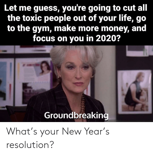 Cut: Let me guess, you're going to cut all  the toxic people out of your life, go  to the gym, make more money, and  focus on you in 2020?  Groundbreaking What's your New Year's resolution?