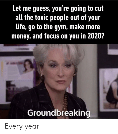 toxic: Let me guess, you're going to cut  all the toxic people out of your  life, go to the gym, make more  money, and focus on you in 2020?  Groundbreaking Every year