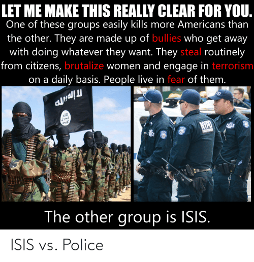 Isis, Police, and Live: LET ME MAKE THIS REALLY CLEAR FOR YOU.  One of these groups easily kills more Americans than  the other. They are made up of bullies who get away  with doing whatever they want. They steal routinely  from citizens, brutalize women and engage in terrorism  on a daily basis. People live in fear of them.  all  Jows  NYPD  The other group is ISIS. ISIS vs. Police