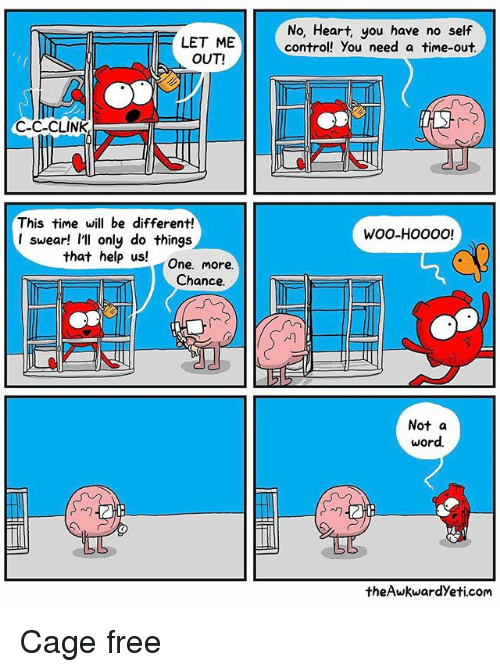 let me out: LET ME  OUT!  C-C-CLINK  This time will be different!  I swear! I'll only do things  that help us!  One. more.  Chance.  No, Heart, you have no self  control! you need a time-out.  HHS  WOO-HOOOO!  EE  Not a  word.  theAwkwardyeti.com Cage free