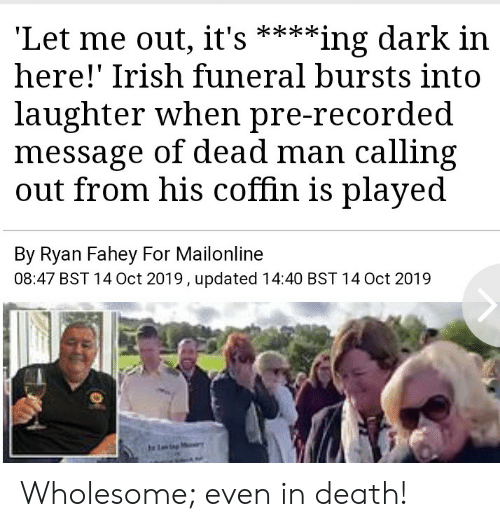 let me out: 'Let me out, it's  here!' Irish funeral bursts into  **ing dark in  laughter when pre-recorded  message of dead man calling  out from his coffin is played  By Ryan Fahey For Mailonline  08:47 BST 14 Oct 2019, updated 14:40 BST 14 Oct 2019  Ling Wholesome; even in death!