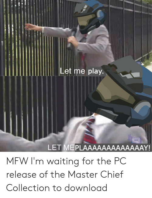 Mfw, Video Games, and Waiting...: Let me play.  LET MEPLAAАAAAAAAAAAAY! MFW I'm waiting for the PC release of the Master Chief Collection to download