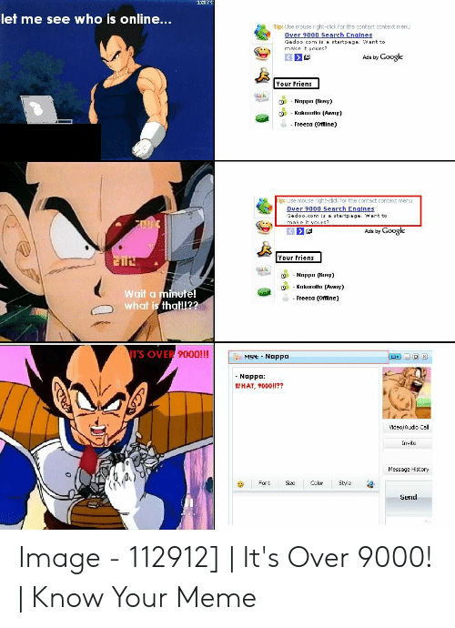 Over 9000 Meme: let me see who is online...  Tip: Use mouse right-click for the contact context ment  ver 9000 Search Engines  Gedoo.com is a startpage. Want to  make it yours?  Ads by Google  Your Friens  ta k  O  Nappo Busy)  g -Kakarotto (Awoy)  0  - Freeia (Offline]  ip: Use mouse right-click for the contact context menu  Over 9000 Search Engines  Gedoo.com is a startpage. Want to  make it yours?  Ads by Google  Your Friens  Nappa (Busy)  Q - Kakarotto (Away)  Wait a minute!  what is thatll22  Freeza (Offine)  TS  OVER 9000!!!  MSN: Nappa  Nappa:  WHAT, 9000!!??  Video/Audio Call  Invite  Message History  0  Font Size Color Style  Send Image - 112912] | It's Over 9000! | Know Your Meme