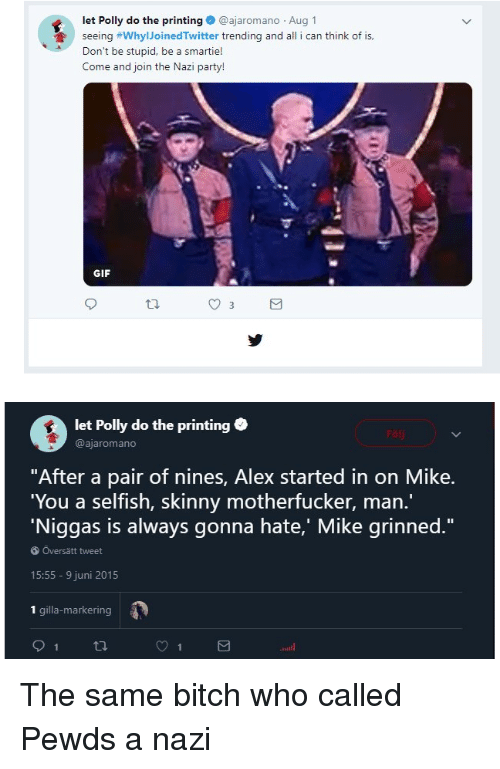 """party gif: let Polly do the printing@ajaromano Aug 1  seeing #whyIJoinedTwitter trending and all i can think of is,  Don't be stupid, be a smartie!  Come and join the Nazi party!  GIF  let Polly do the printing  @ajaromano  """"After a pair of nines, Alex started in on Mike.  You a selfish, skinny motherfucker, man.  'Niggas is always gonna hate,' Mike grinned.""""  Översättweet  15:55 9 juni 2015  1 gilla-markering"""